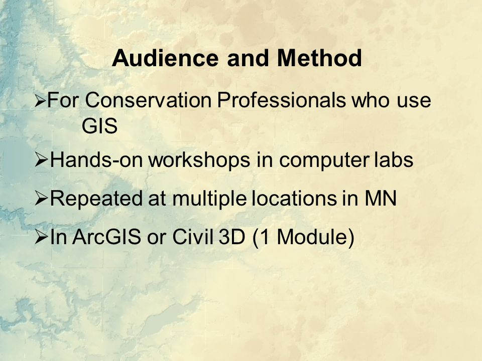 Audience and Method  For Conservation Professionals who use GIS  Hands-on workshops in computer labs  Repeated at multiple locations in MN  In ArcGIS or Civil 3D (1 Module)