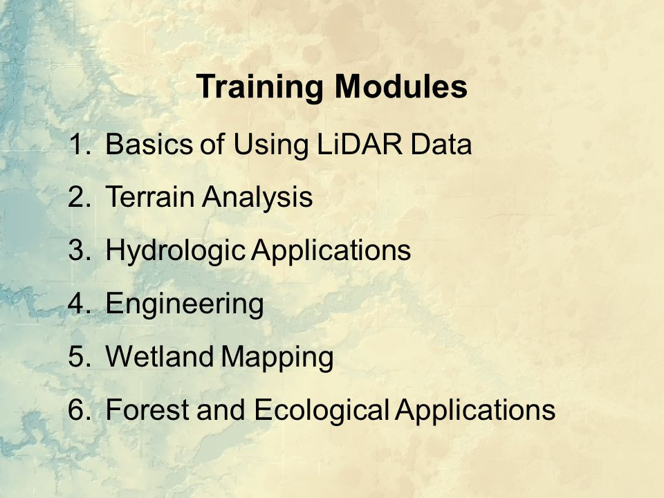 Training Modules 1.Basics of Using LiDAR Data 2.Terrain Analysis 3.Hydrologic Applications 4.Engineering 5.Wetland Mapping 6.Forest and Ecological Applications