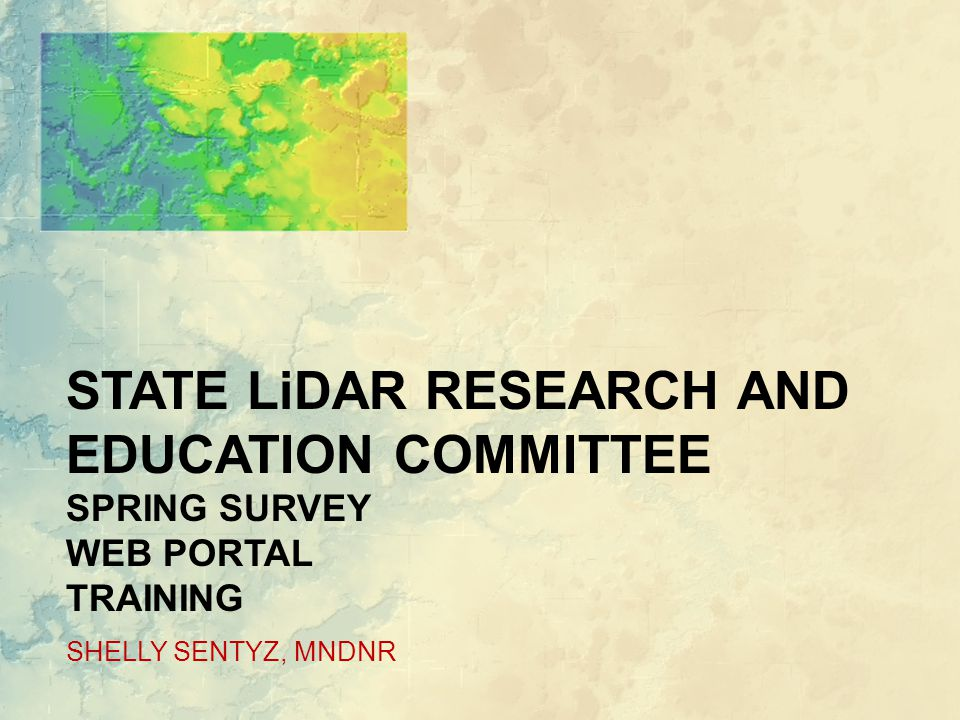 STATE LiDAR RESEARCH AND EDUCATION COMMITTEE SPRING SURVEY WEB PORTAL TRAINING SHELLY SENTYZ, MNDNR
