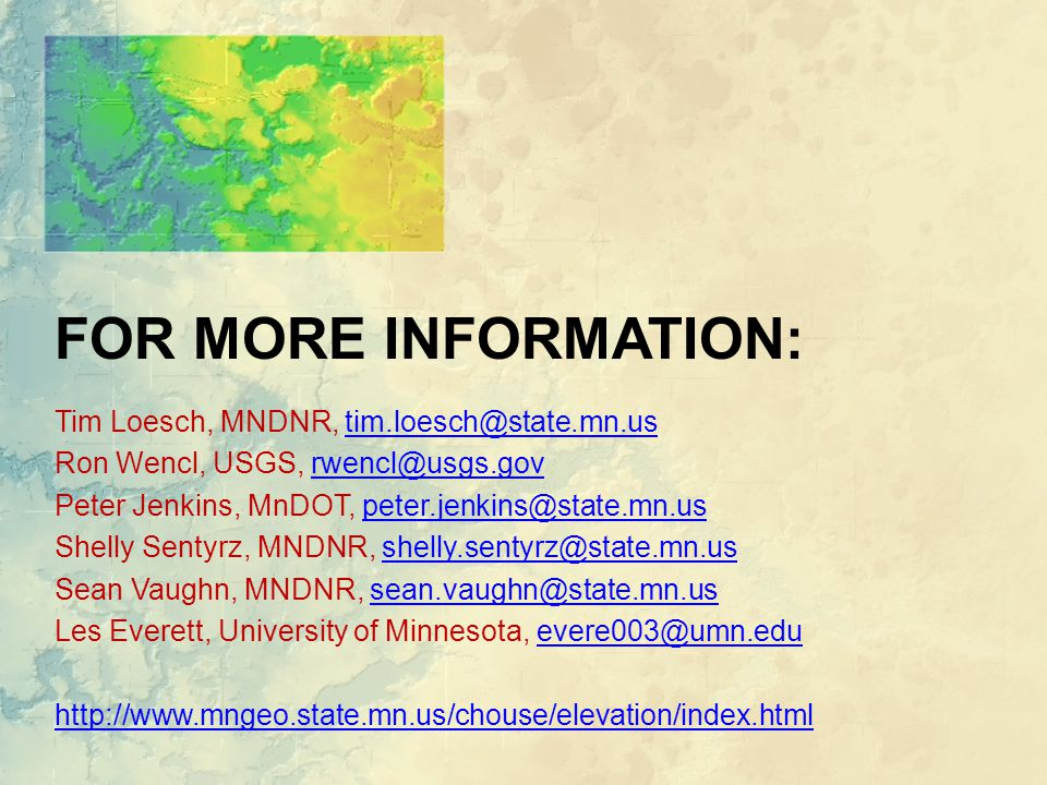 Tim Loesch, MNDNR, tim.loesch@state.mn.ustim.loesch@state.mn.us Ron Wencl, USGS, rwencl@usgs.govrwencl@usgs.gov Peter Jenkins, MnDOT, peter.jenkins@state.mn.uspeter.jenkins@state.mn.us Shelly Sentyrz, MNDNR, shelly.sentyrz@state.mn.usshelly.sentyrz@state.mn.us Sean Vaughn, MNDNR, sean.vaughn@state.mn.ussean.vaughn@state.mn.us Les Everett, University of Minnesota, evere003@umn.eduevere003@umn.edu http://www.mngeo.state.mn.us/chouse/elevation/index.html FOR MORE INFORMATION: