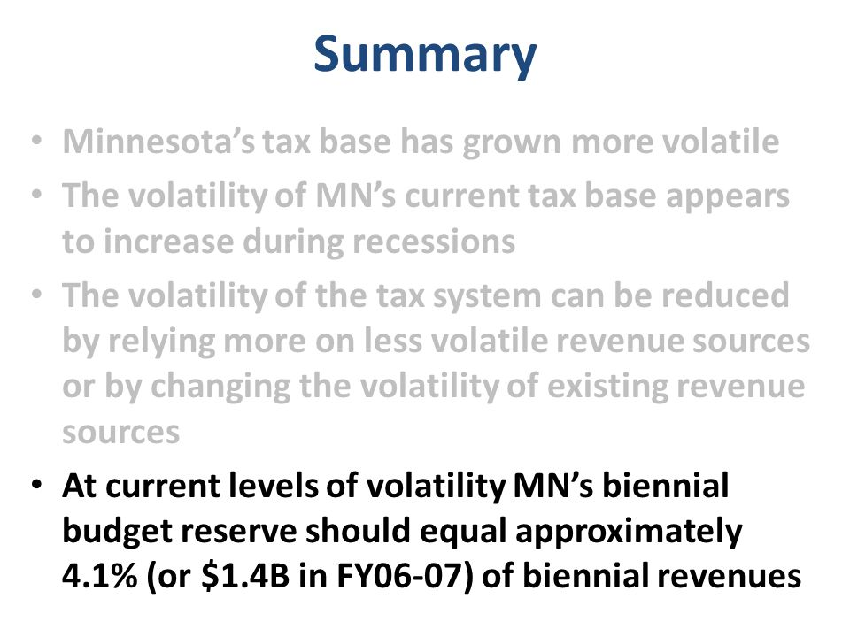 Summary Minnesota's tax base has grown more volatile The volatility of MN's current tax base appears to increase during recessions The volatility of the tax system can be reduced by relying more on less volatile revenue sources or by changing the volatility of existing revenue sources At current levels of volatility MN's biennial budget reserve should equal approximately 4.1% (or $1.4B in FY06-07) of biennial revenues