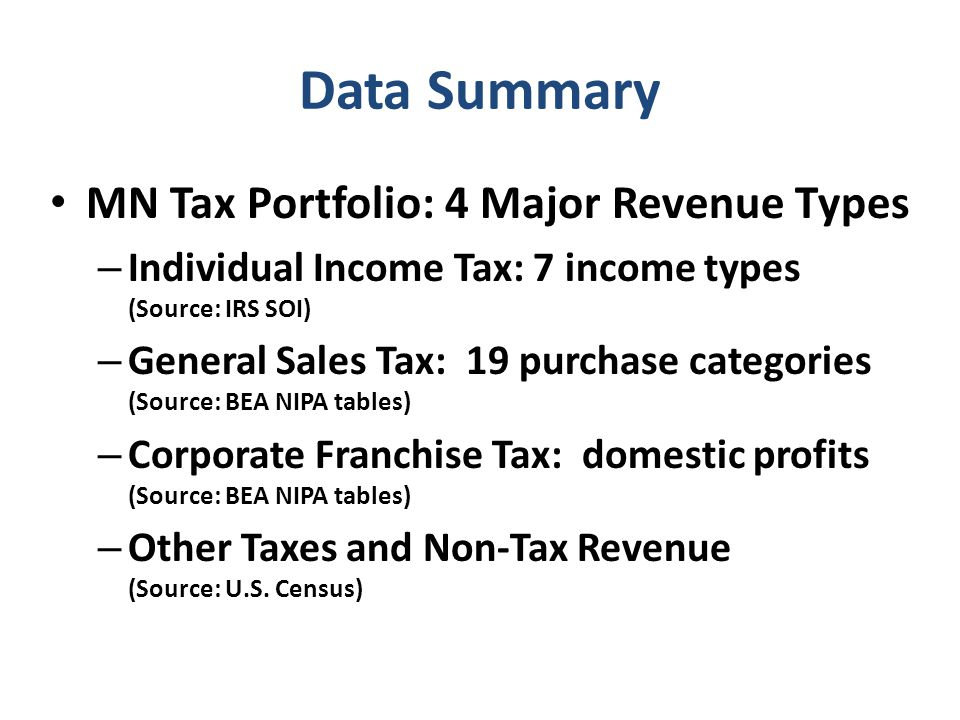 Data Summary MN Tax Portfolio: 4 Major Revenue Types – Individual Income Tax: 7 income types (Source: IRS SOI) – General Sales Tax: 19 purchase categories (Source: BEA NIPA tables) – Corporate Franchise Tax: domestic profits (Source: BEA NIPA tables) – Other Taxes and Non-Tax Revenue (Source: U.S.