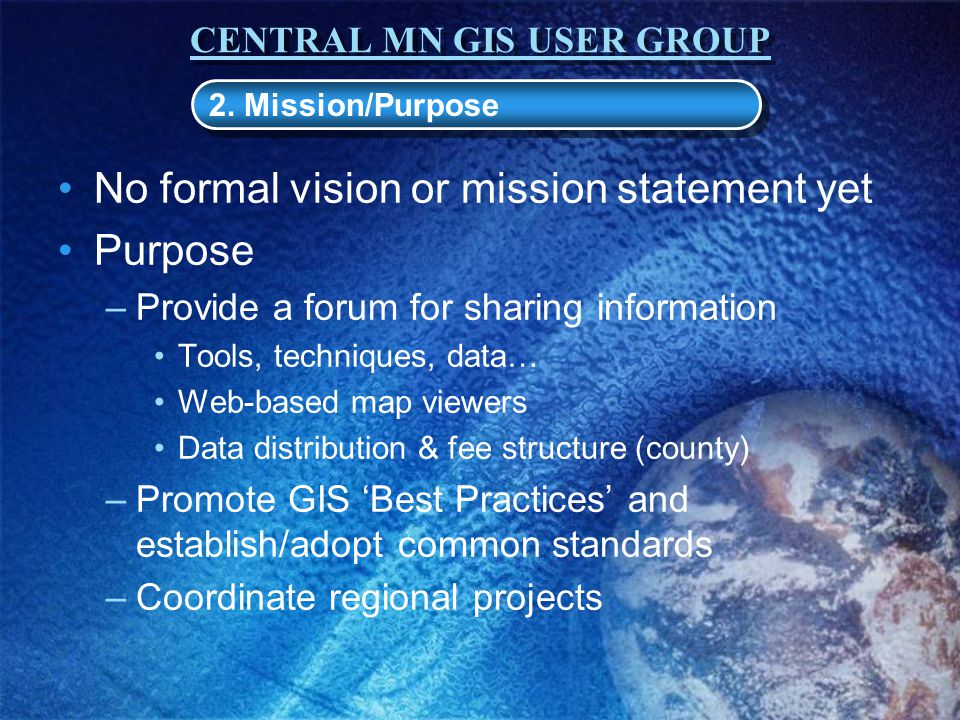 CENTRAL MN GIS USER GROUP No formal vision or mission statement yet Purpose –Provide a forum for sharing information Tools, techniques, data… Web-based map viewers Data distribution & fee structure (county) –Promote GIS 'Best Practices' and establish/adopt common standards –Coordinate regional projects 2.