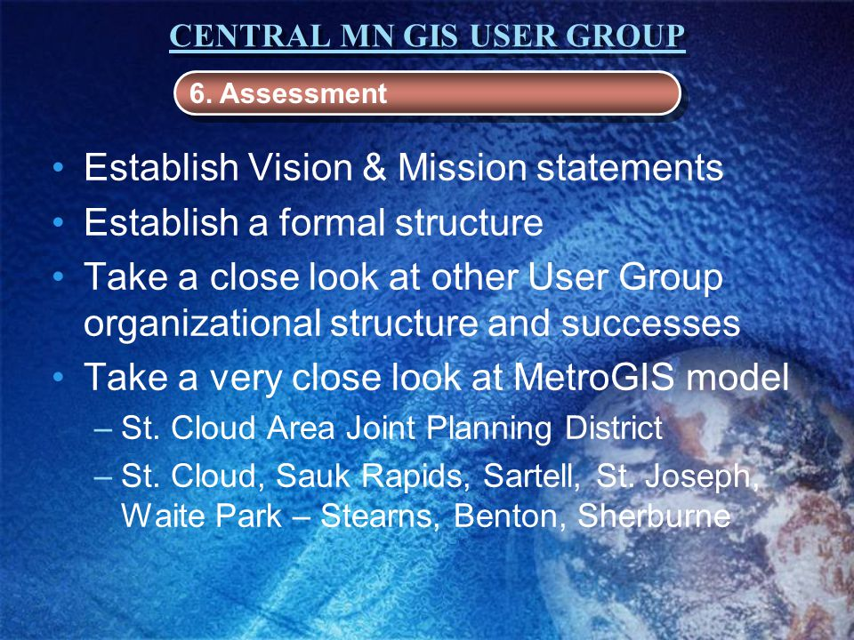 CENTRAL MN GIS USER GROUP Establish Vision & Mission statements Establish a formal structure Take a close look at other User Group organizational structure and successes Take a very close look at MetroGIS model –St.