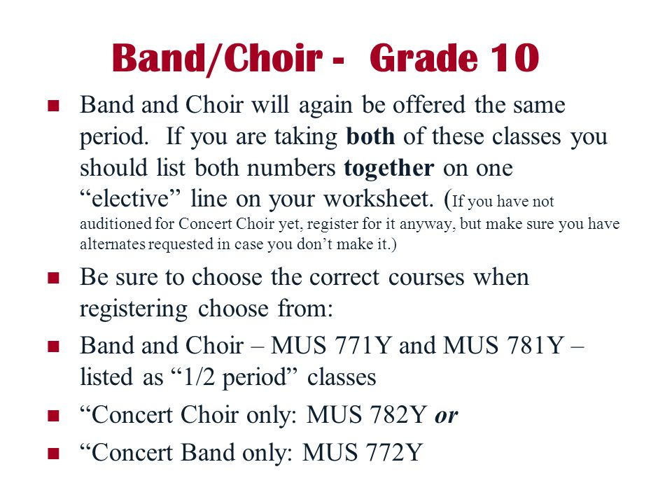 Band/Choir - Grade 10 Band and Choir will again be offered the same period. If you are taking both of these classes you should list both numbers toget
