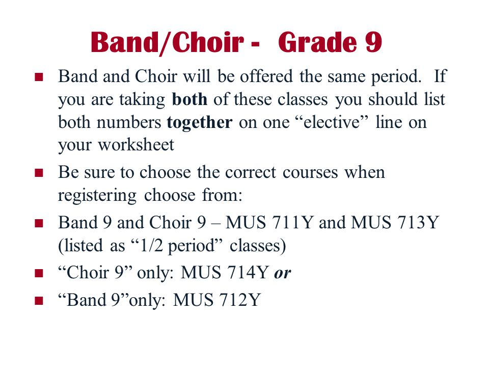 Band/Choir - Grade 9 Band and Choir will be offered the same period. If you are taking both of these classes you should list both numbers together on