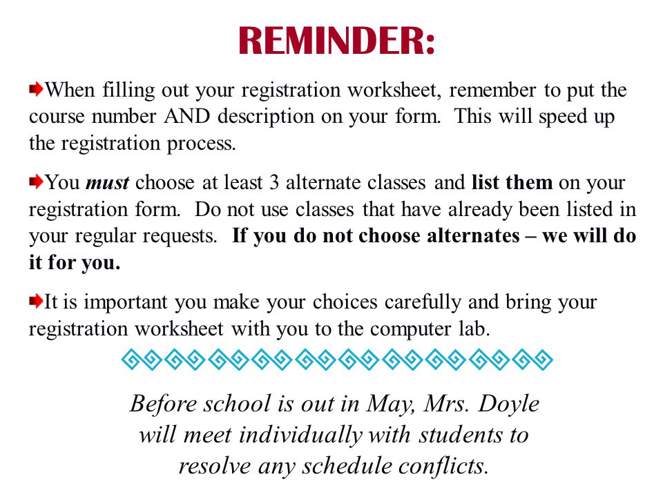 REMINDER: When filling out your registration worksheet, remember to put the course number AND description on your form. This will speed up the registr
