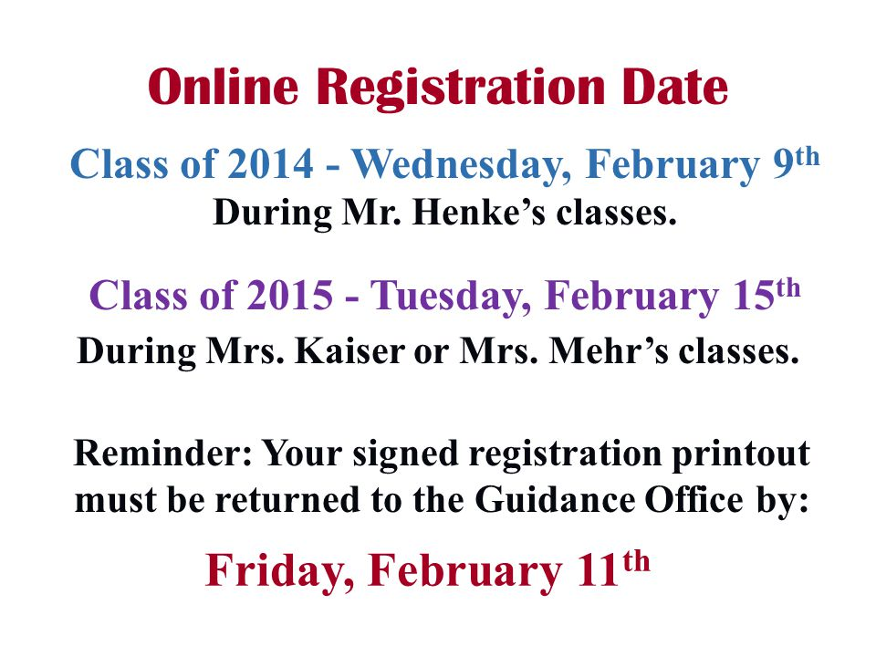 Reminder: Your signed registration printout must be returned to the Guidance Office by: Online Registration Date Friday, February 11 th Class of 2014 - Wednesday, February 9 th During Mr.