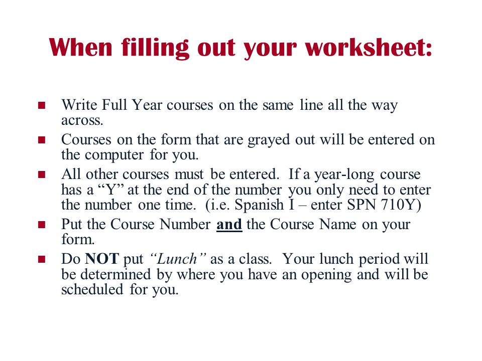 When filling out your worksheet: Write Full Year courses on the same line all the way across. Courses on the form that are grayed out will be entered