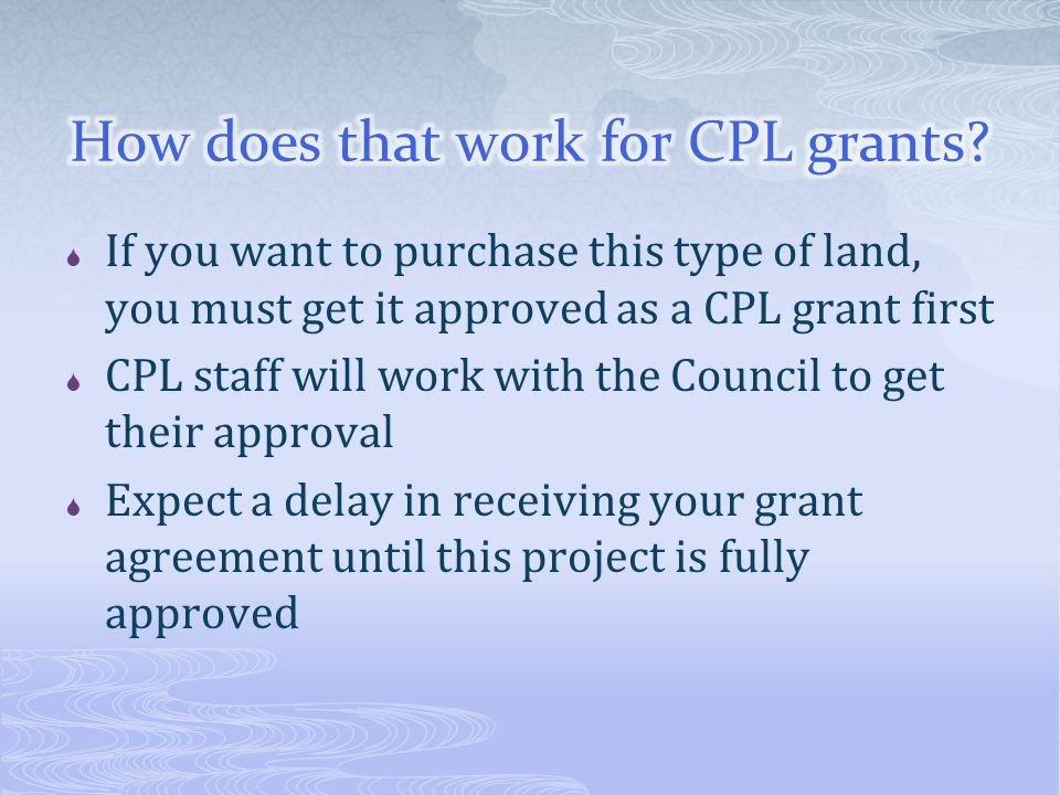  If you want to purchase this type of land, you must get it approved as a CPL grant first  CPL staff will work with the Council to get their approval  Expect a delay in receiving your grant agreement until this project is fully approved