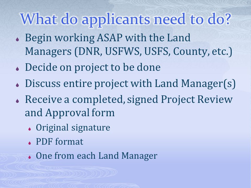  Begin working ASAP with the Land Managers (DNR, USFWS, USFS, County, etc.)  Decide on project to be done  Discuss entire project with Land Manager(s)  Receive a completed, signed Project Review and Approval form  Original signature  PDF format  One from each Land Manager