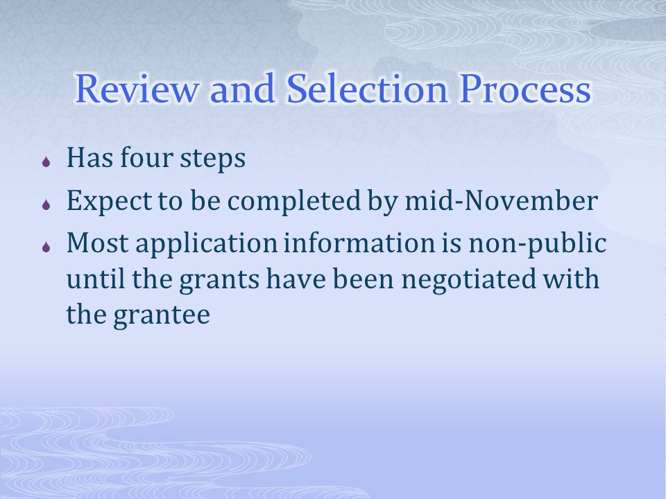  Has four steps  Expect to be completed by mid-November  Most application information is non-public until the grants have been negotiated with the grantee