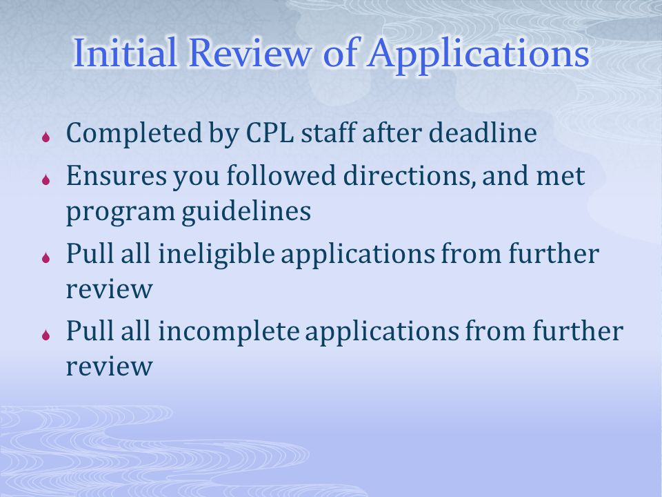  Completed by CPL staff after deadline  Ensures you followed directions, and met program guidelines  Pull all ineligible applications from further review  Pull all incomplete applications from further review