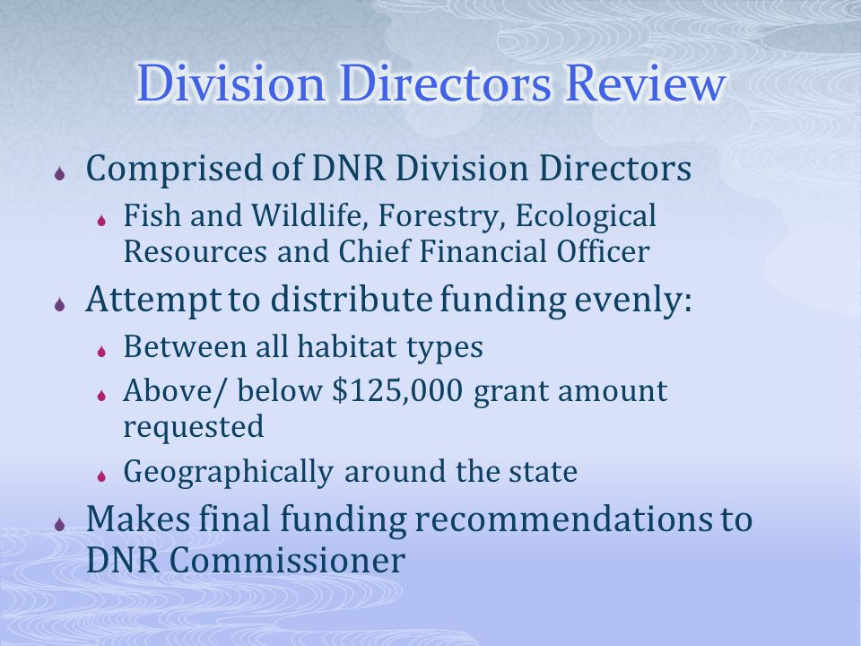  Comprised of DNR Division Directors  Fish and Wildlife, Forestry, Ecological Resources and Chief Financial Officer  Attempt to distribute funding evenly:  Between all habitat types  Above/ below $125,000 grant amount requested  Geographically around the state  Makes final funding recommendations to DNR Commissioner