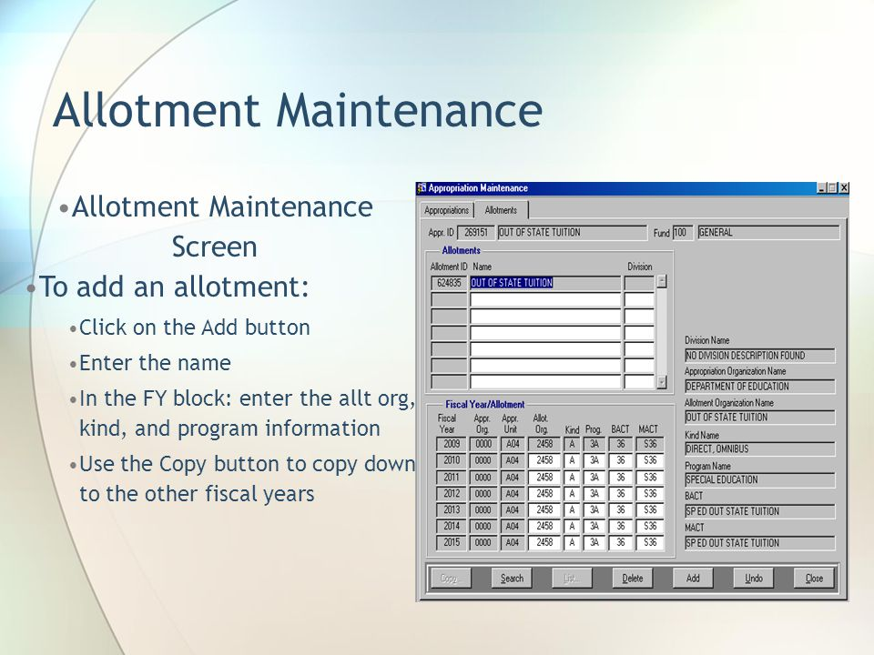 Allotment Maintenance Allotment Maintenance Screen To add an allotment: Click on the Add button Enter the name In the FY block: enter the allt org, kind, and program information Use the Copy button to copy down to the other fiscal years