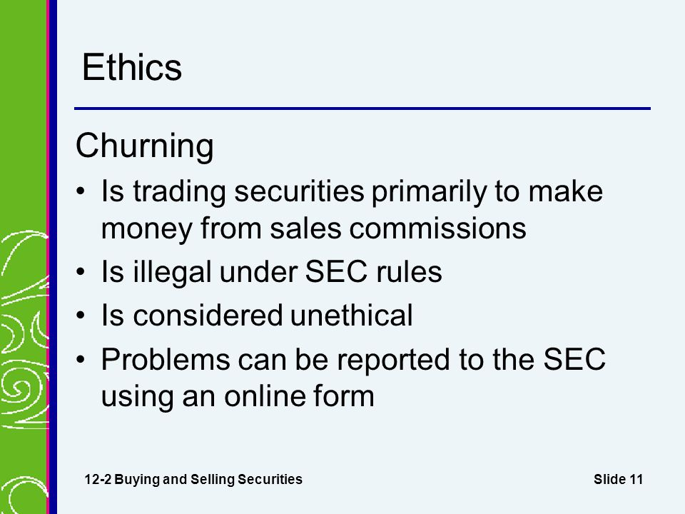 Slide 11 Ethics Churning Is trading securities primarily to make money from sales commissions Is illegal under SEC rules Is considered unethical Probl