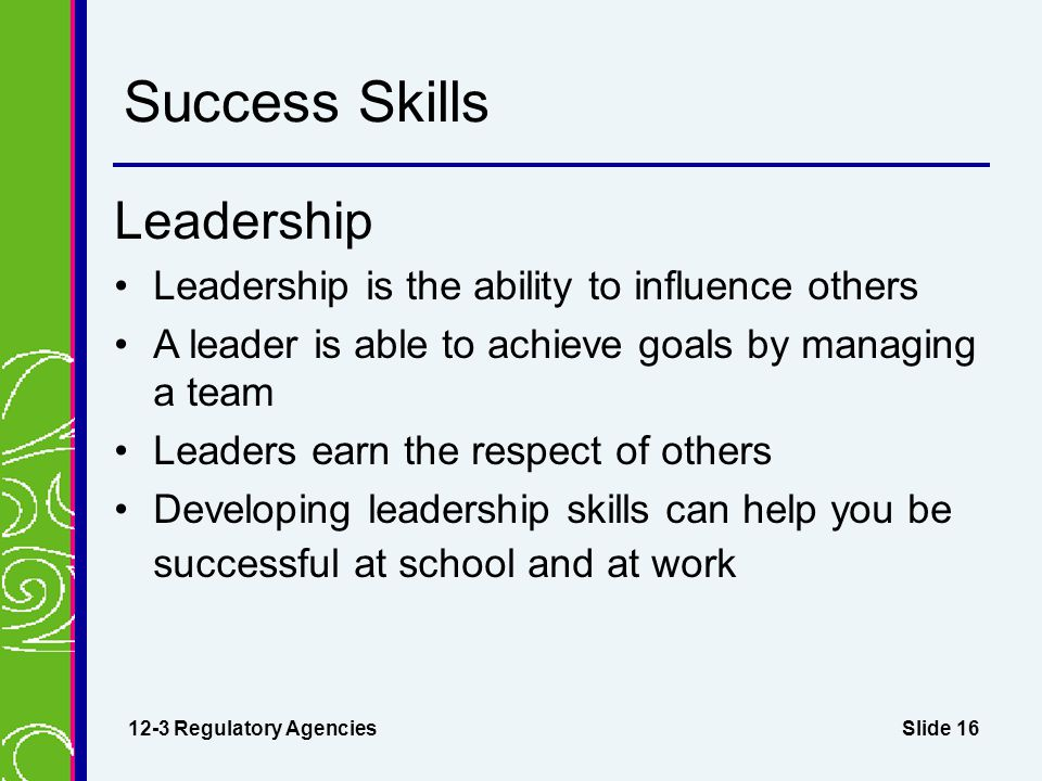 Slide 16 Success Skills Leadership Leadership is the ability to influence others A leader is able to achieve goals by managing a team Leaders earn the