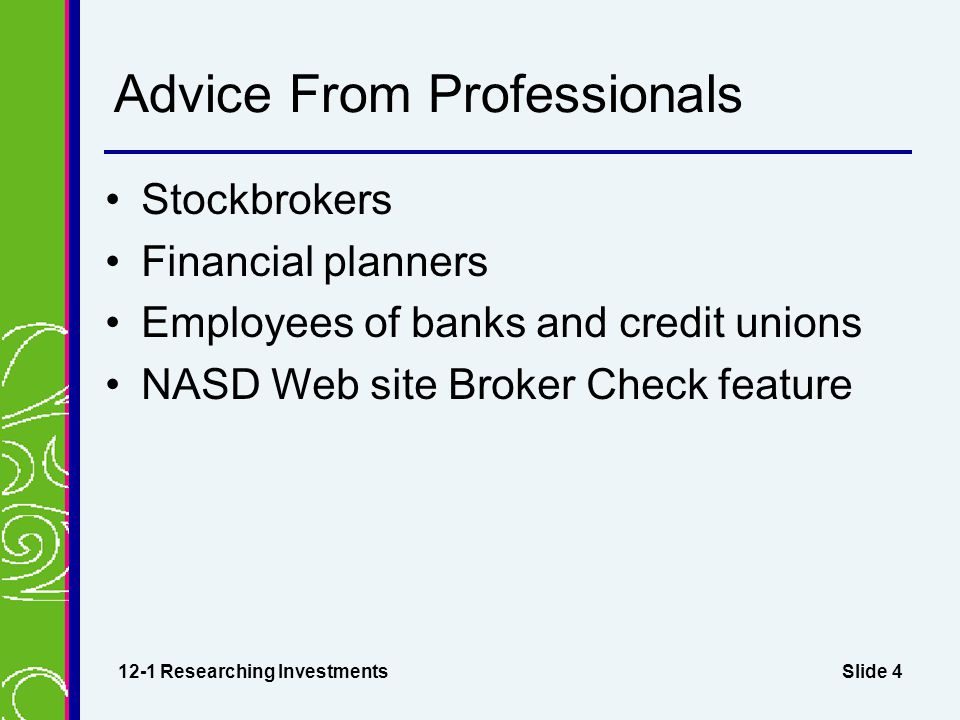 Slide 4 Advice From Professionals Stockbrokers Financial planners Employees of banks and credit unions NASD Web site Broker Check feature 12-1 Researc