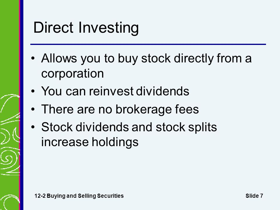 Slide 7 Direct Investing Allows you to buy stock directly from a corporation You can reinvest dividends There are no brokerage fees Stock dividends an