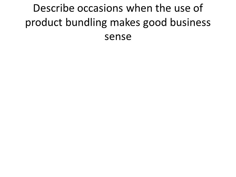 Describe occasions when the use of product bundling makes good business sense