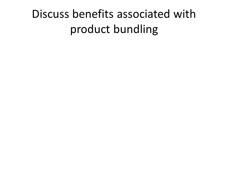 Discuss benefits associated with product bundling