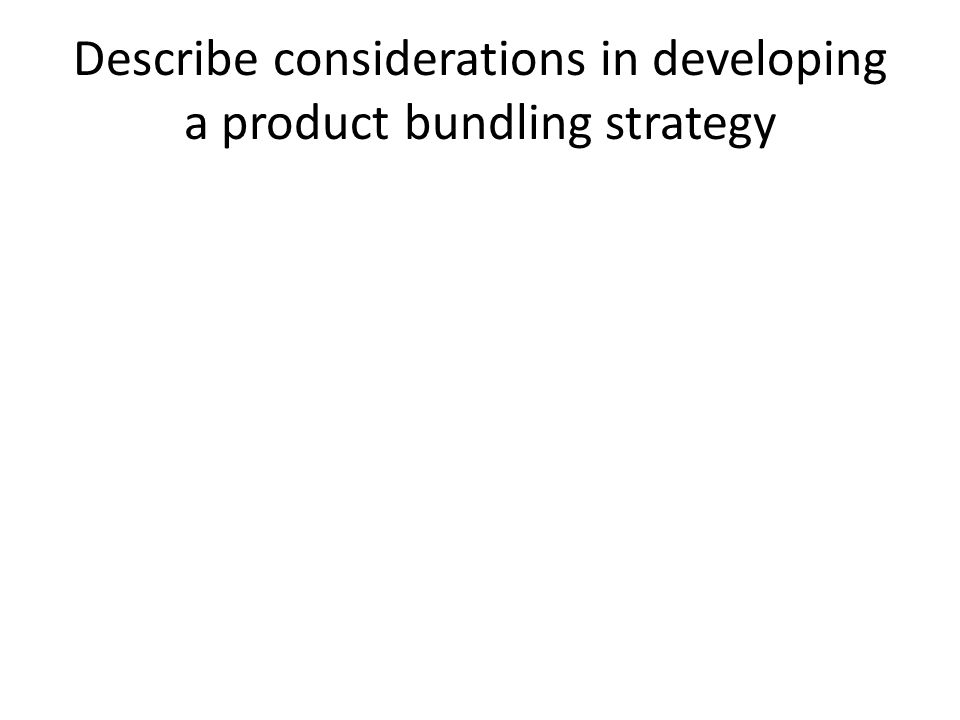 Describe considerations in developing a product bundling strategy