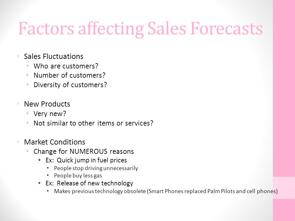 Factors affecting Sales Forecasts Sales Fluctuations Who are customers? Number of customers? Diversity of customers? New Products Very new? Not simila
