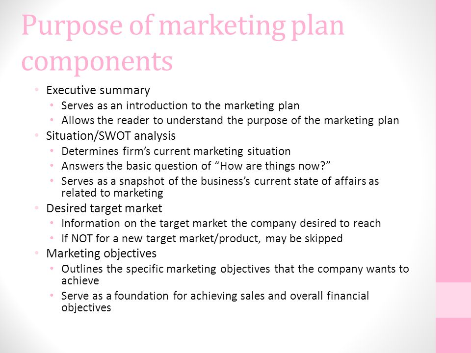 Purpose of marketing plan components Executive summary Serves as an introduction to the marketing plan Allows the reader to understand the purpose of