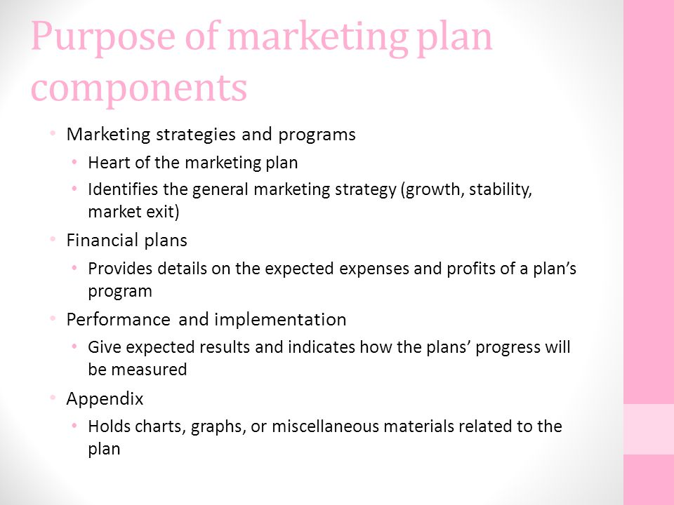 Purpose of marketing plan components Marketing strategies and programs Heart of the marketing plan Identifies the general marketing strategy (growth,