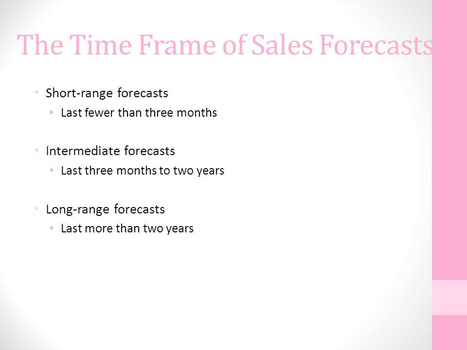The Time Frame of Sales Forecasts Short-range forecasts Last fewer than three months Intermediate forecasts Last three months to two years Long-range