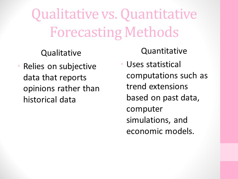 Qualitative vs. Quantitative Forecasting Methods Qualitative Relies on subjective data that reports opinions rather than historical data Quantitative