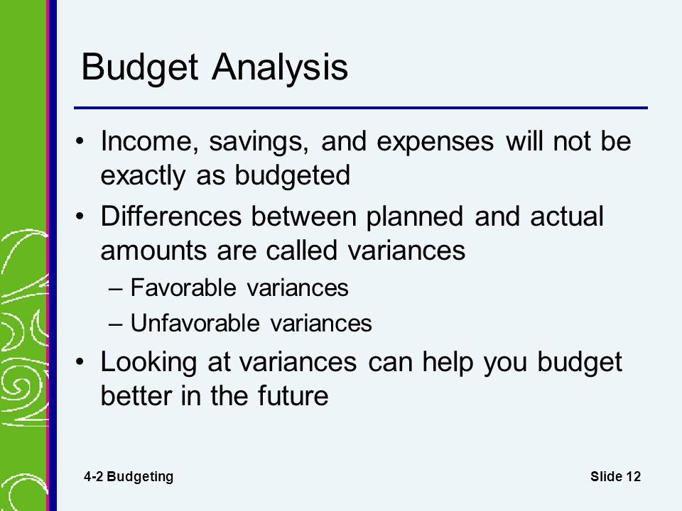 Slide 12 Budget Analysis Income, savings, and expenses will not be exactly as budgeted Differences between planned and actual amounts are called varia