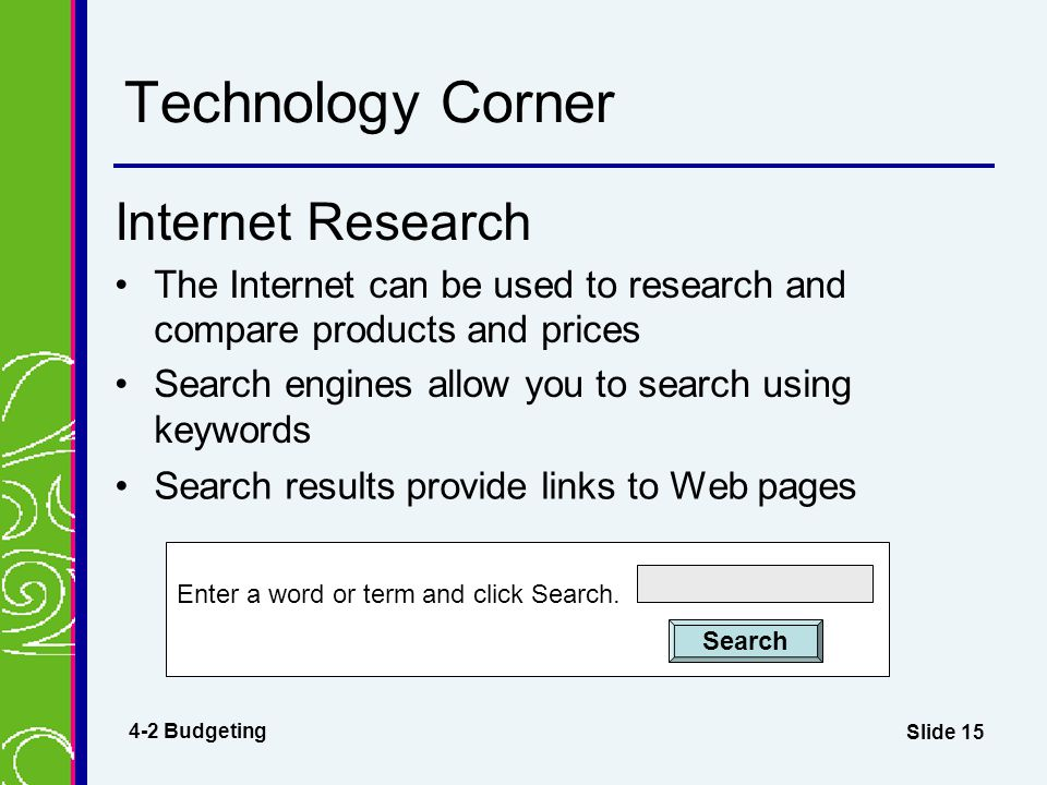 Slide 15 Technology Corner Internet Research The Internet can be used to research and compare products and prices Search engines allow you to search using keywords Enter a word or term and click Search.