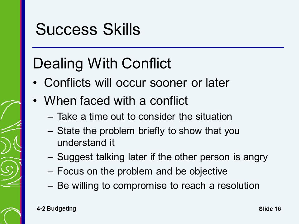 Slide 16 Success Skills Dealing With Conflict Conflicts will occur sooner or later When faced with a conflict –Take a time out to consider the situati