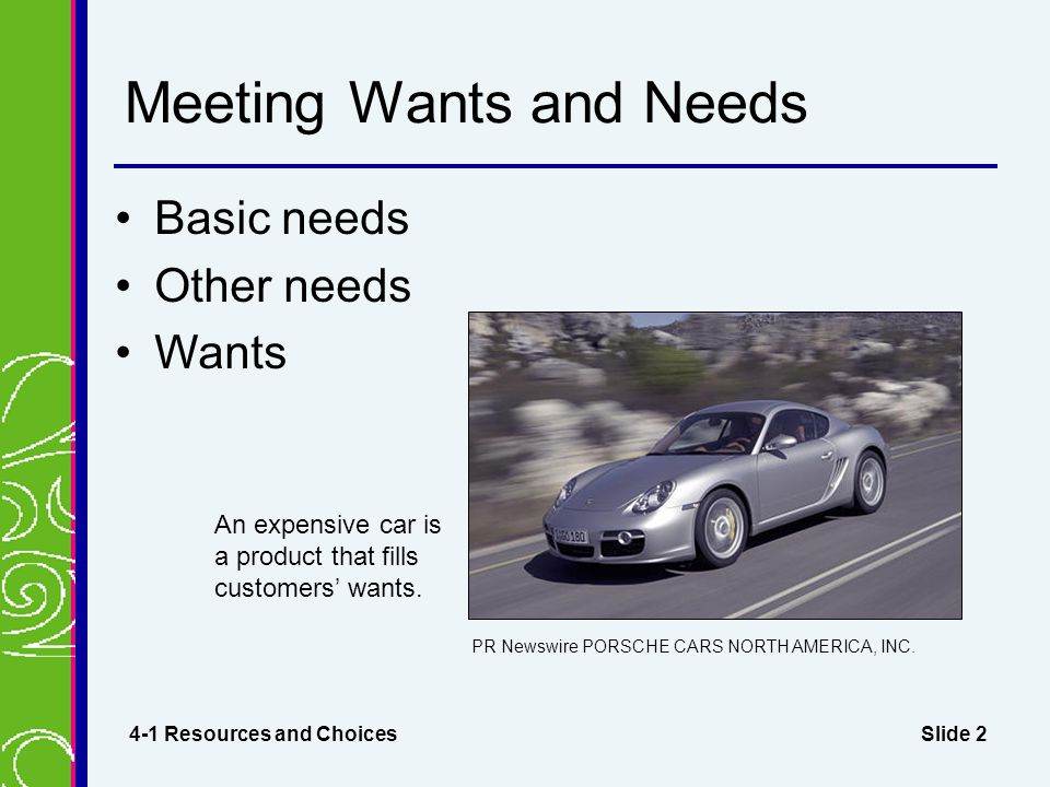 Slide 2 Meeting Wants and Needs Basic needs Other needs Wants 4-1 Resources and Choices An expensive car is a product that fills customers' wants. PR