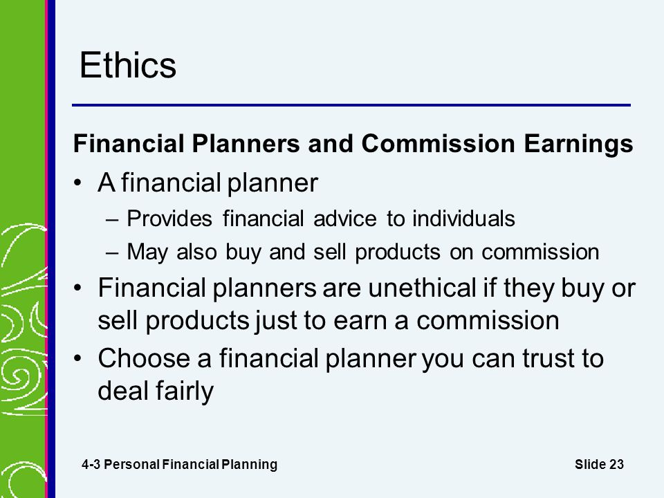 Slide 23 Ethics Financial Planners and Commission Earnings A financial planner –Provides financial advice to individuals –May also buy and sell produc