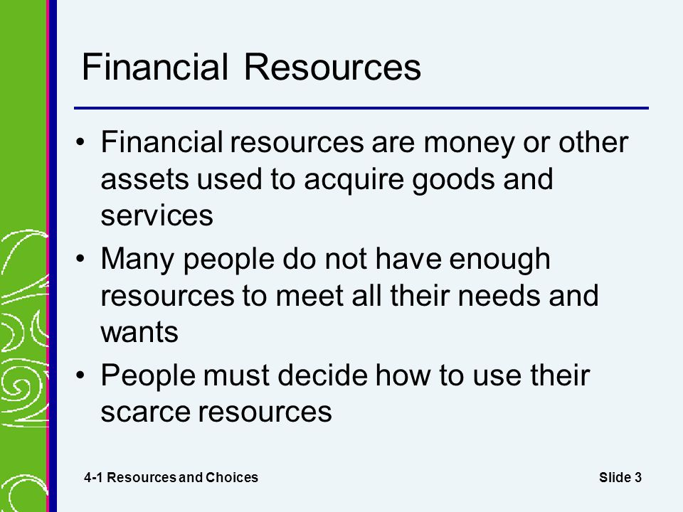 Slide 3 Financial Resources Financial resources are money or other assets used to acquire goods and services Many people do not have enough resources to meet all their needs and wants People must decide how to use their scarce resources 4-1 Resources and Choices
