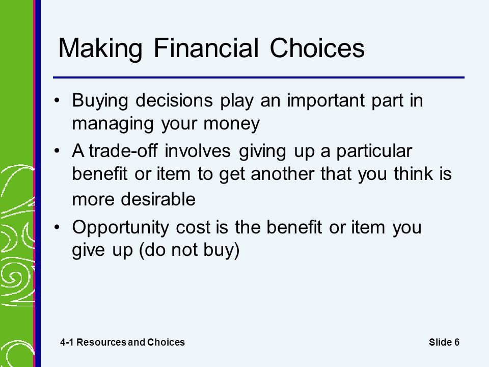 Slide 7 Decision-Making Process Define the need or problem List options available Compare the options Make a decision Take action to apply the decision Reevaluate your choices after some time has passed 4-1 Resources and Choices