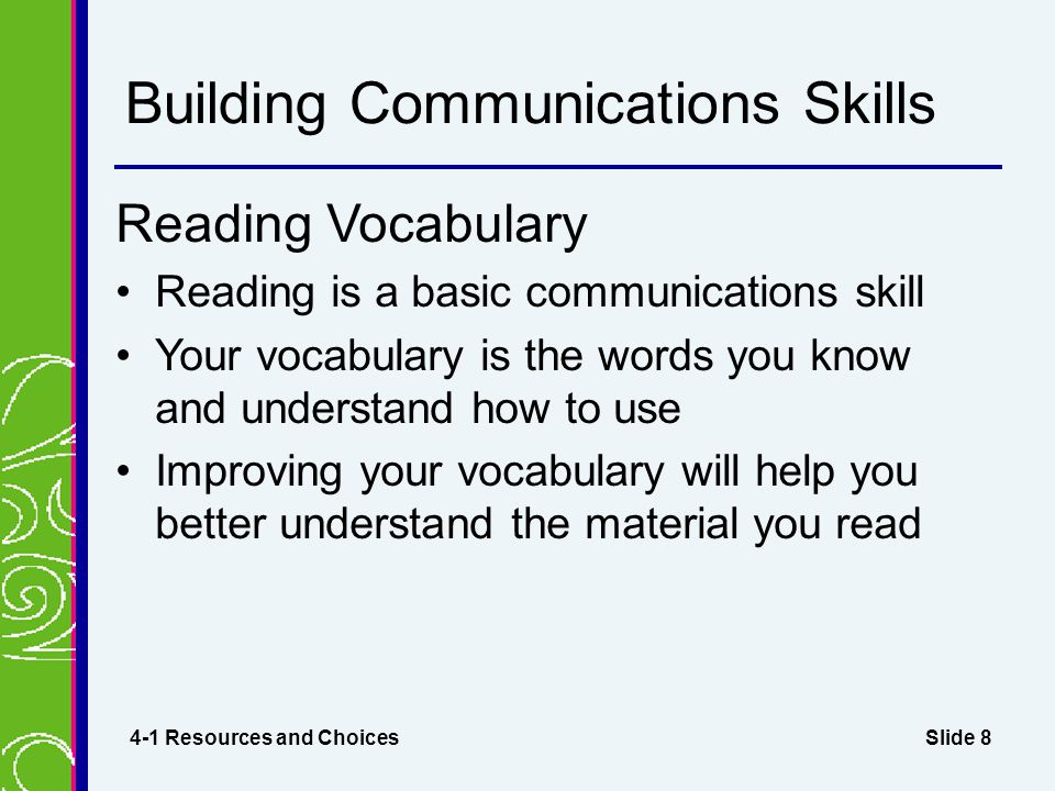 Slide 8 Building Communications Skills Reading Vocabulary Reading is a basic communications skill Your vocabulary is the words you know and understand