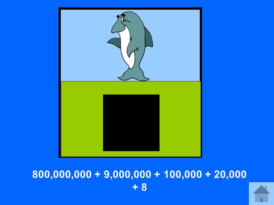 800,000,000 + 9,000,000 + 100,000 + 20,000 + 8