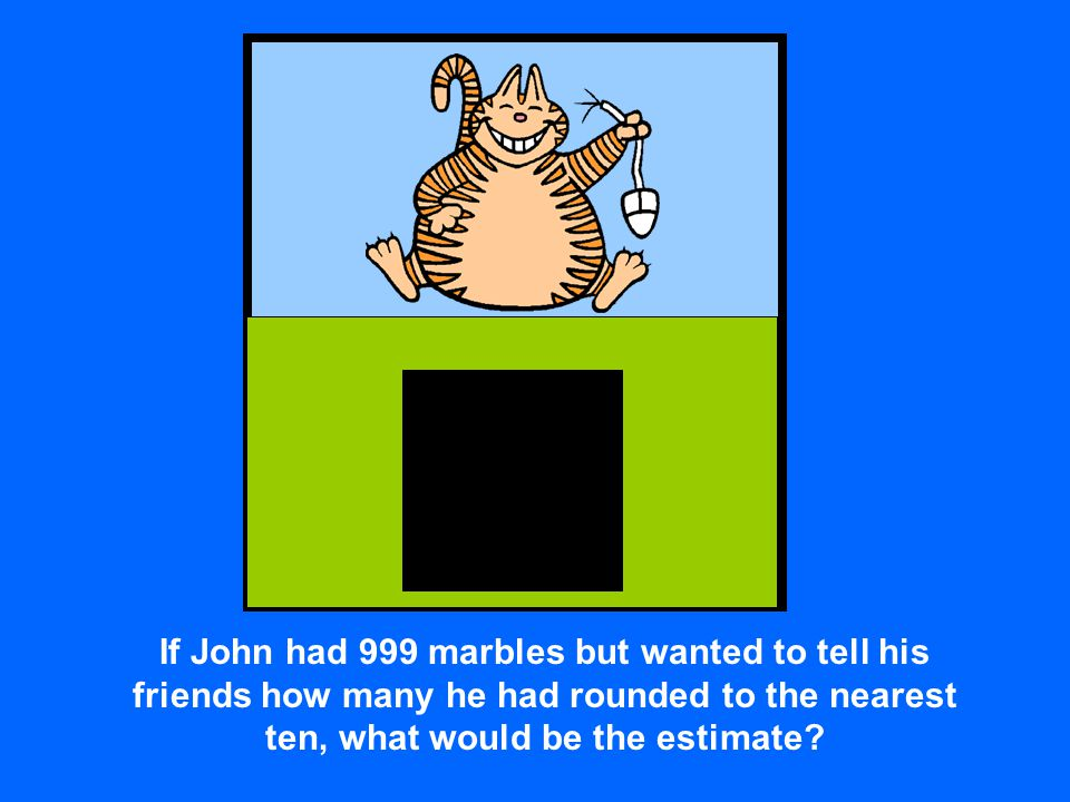 If John had 999 marbles but wanted to tell his friends how many he had rounded to the nearest ten, what would be the estimate?