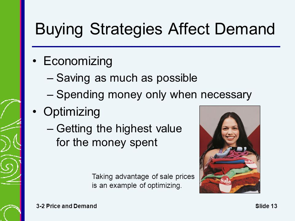 Slide 13 Buying Strategies Affect Demand Economizing –Saving as much as possible –Spending money only when necessary Optimizing –Getting the highest value for the money spent 3-2 Price and Demand Taking advantage of sale prices is an example of optimizing.