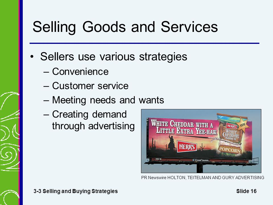 Slide 16 Selling Goods and Services Sellers use various strategies –Convenience –Customer service –Meeting needs and wants –Creating demand through advertising 3-3 Selling and Buying Strategies PR Newswire HOLTON, TEITELMAN AND GURY ADVERTISING