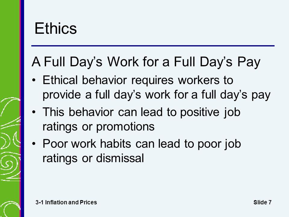 Slide 7 Ethics A Full Day's Work for a Full Day's Pay Ethical behavior requires workers to provide a full day's work for a full day's pay This behavior can lead to positive job ratings or promotions Poor work habits can lead to poor job ratings or dismissal 3-1 Inflation and Prices