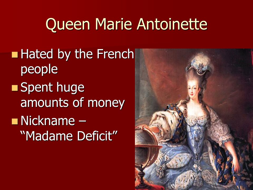 "Queen Marie Antoinette Hated by the French people Hated by the French people Spent huge amounts of money Spent huge amounts of money Nickname – ""Madam"