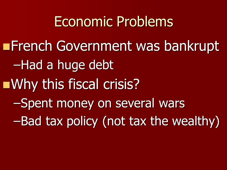 Economic Problems French Government was bankrupt French Government was bankrupt –Had a huge debt Why this fiscal crisis? Why this fiscal crisis? –Spen