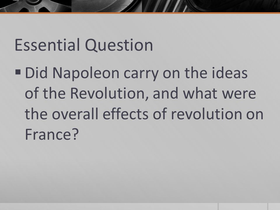 Essential Question  Did Napoleon carry on the ideas of the Revolution, and what were the overall effects of revolution on France?