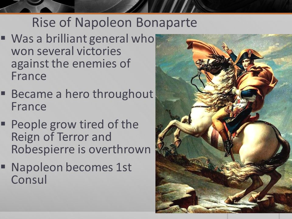 Rise of Napoleon Bonaparte  Was a brilliant general who won several victories against the enemies of France  Became a hero throughout France  Peopl