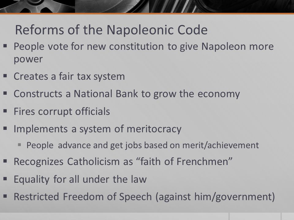 Reforms of the Napoleonic Code  People vote for new constitution to give Napoleon more power  Creates a fair tax system  Constructs a National Bank