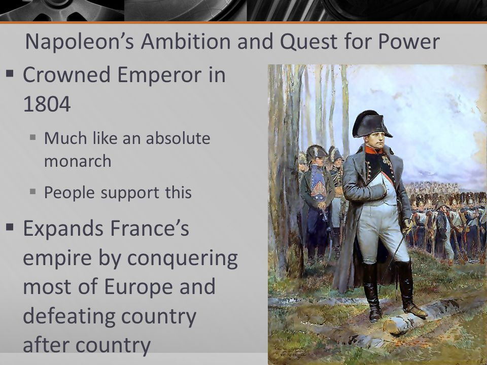 Napoleon's Ambition and Quest for Power  Crowned Emperor in 1804  Much like an absolute monarch  People support this  Expands France's empire by c